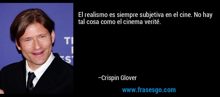 El realismo es siempre subjetiva en el cine. No hay tal cosa como el cinema verité. – Crispin Glover