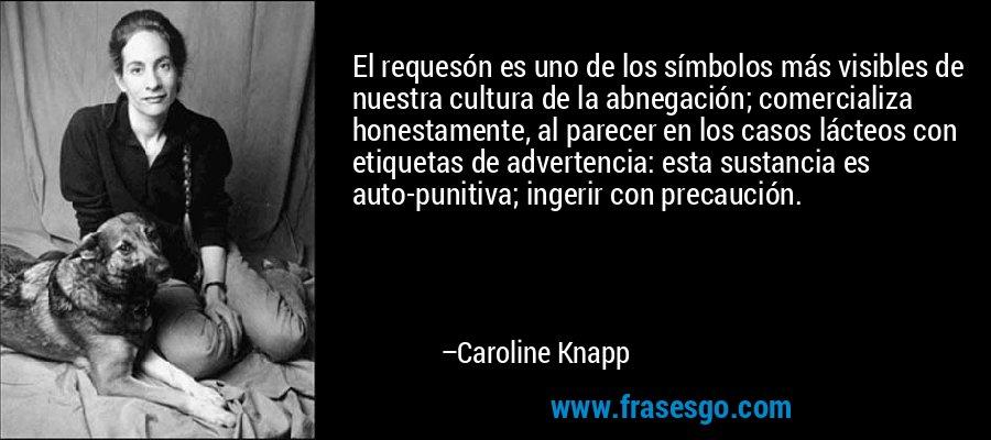 El requesón es uno de los símbolos más visibles de nuestra cultura de la abnegación; comercializa honestamente, al parecer en los casos lácteos con etiquetas de advertencia: esta sustancia es auto-punitiva; ingerir con precaución. – Caroline Knapp