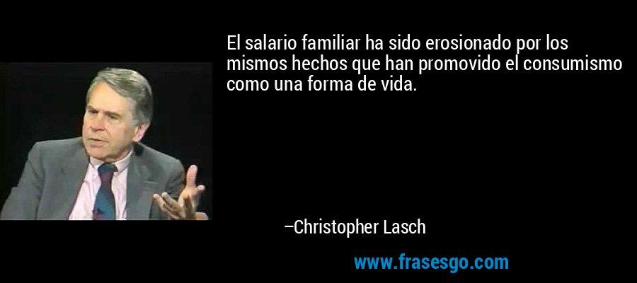 El salario familiar ha sido erosionado por los mismos hechos que han promovido el consumismo como una forma de vida. – Christopher Lasch