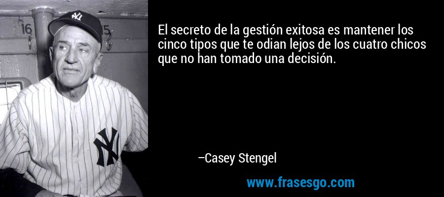 El secreto de la gestión exitosa es mantener los cinco tipos que te odian lejos de los cuatro chicos que no han tomado una decisión. – Casey Stengel