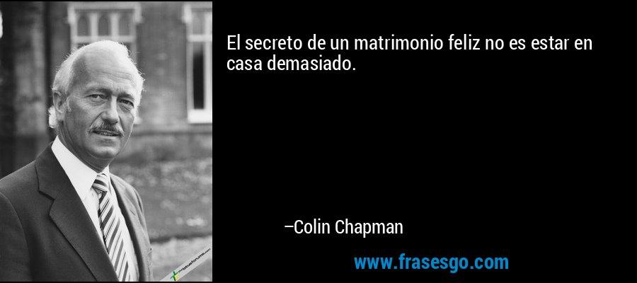 El secreto de un matrimonio feliz no es estar en casa demasiado. – Colin Chapman