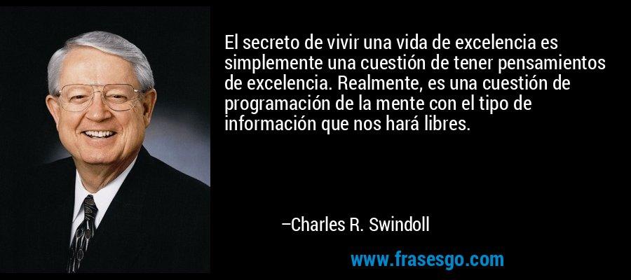 El secreto de vivir una vida de excelencia es simplemente una cuestión de tener pensamientos de excelencia. Realmente, es una cuestión de programación de la mente con el tipo de información que nos hará libres. – Charles R. Swindoll