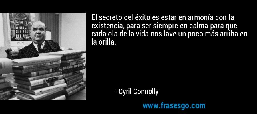 El secreto del éxito es estar en armonía con la existencia, para ser siempre en calma para que cada ola de la vida nos lave un poco más arriba en la orilla. – Cyril Connolly