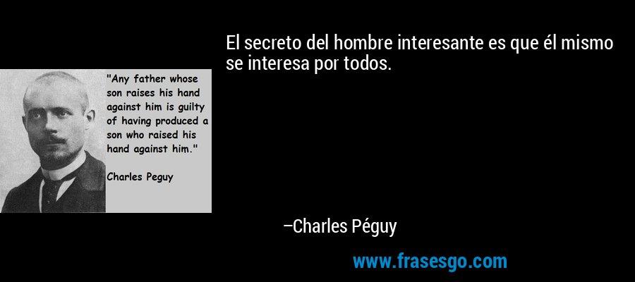 El secreto del hombre interesante es que él mismo se interesa por todos. – Charles Péguy