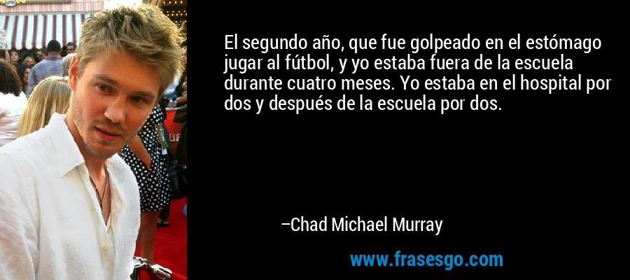 El segundo año, que fue golpeado en el estómago jugar al fútbol, y yo estaba fuera de la escuela durante cuatro meses. Yo estaba en el hospital por dos y después de la escuela por dos. – Chad Michael Murray