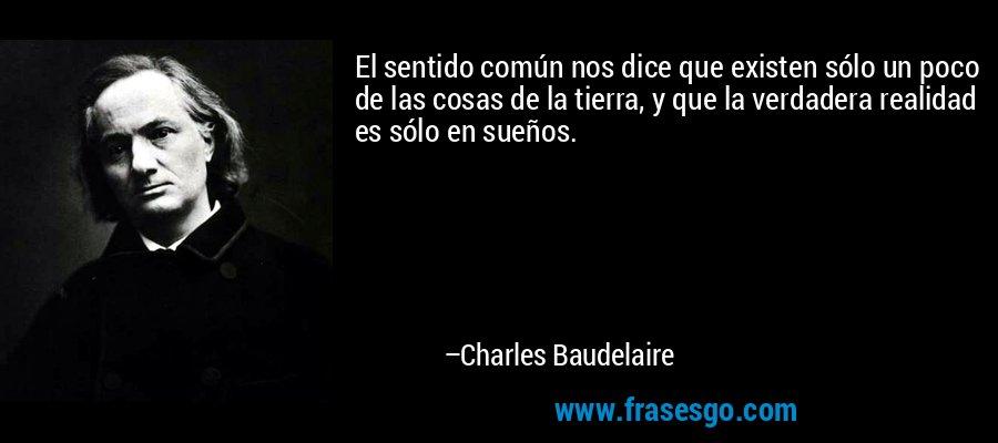 El sentido común nos dice que existen sólo un poco de las cosas de la tierra, y que la verdadera realidad es sólo en sueños. – Charles Baudelaire