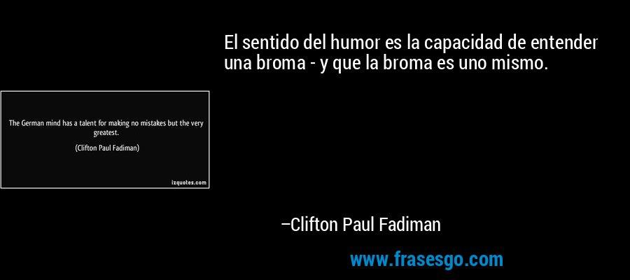 El sentido del humor es la capacidad de entender una broma - y que la broma es uno mismo. – Clifton Paul Fadiman
