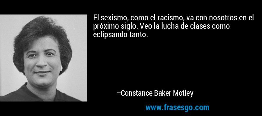 El sexismo, como el racismo, va con nosotros en el próximo siglo. Veo la lucha de clases como eclipsando tanto. – Constance Baker Motley