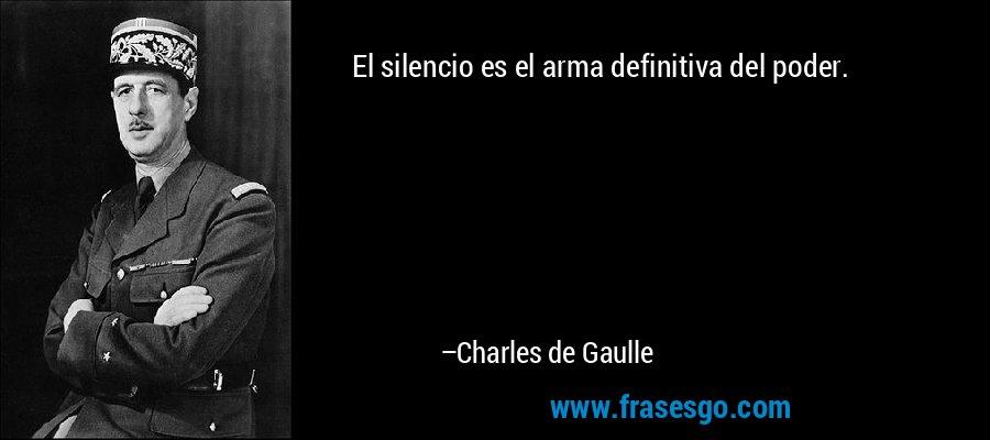 El silencio es el arma definitiva del poder. – Charles de Gaulle
