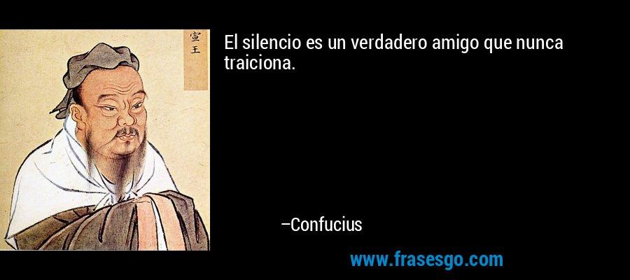 El silencio es un verdadero amigo que nunca traiciona. – Confucius