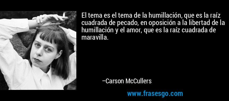 El tema es el tema de la humillación, que es la raíz cuadrada de pecado, en oposición a la libertad de la humillación y el amor, que es la raíz cuadrada de maravilla. – Carson McCullers
