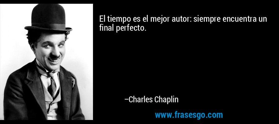 El tiempo es el mejor autor: siempre encuentra un final perfecto. – Charles Chaplin