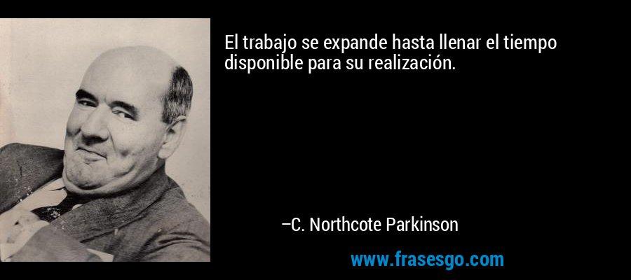 El trabajo se expande hasta llenar el tiempo disponible para su realización. – C. Northcote Parkinson