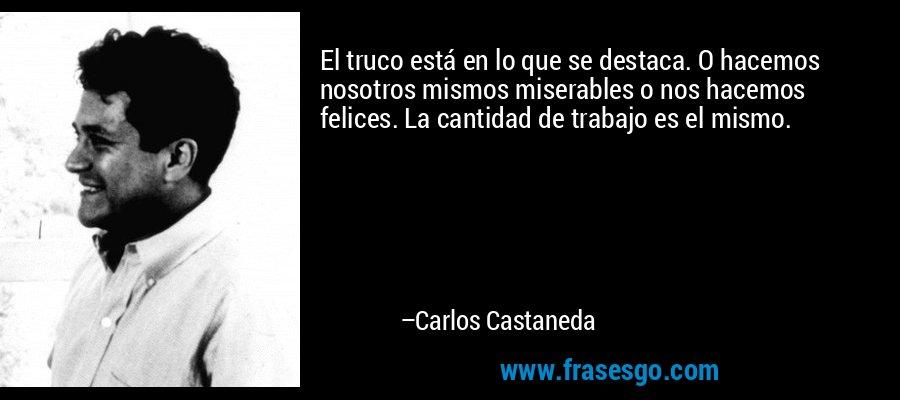 El truco está en lo que se destaca. O hacemos nosotros mismos miserables o nos hacemos felices. La cantidad de trabajo es el mismo. – Carlos Castaneda