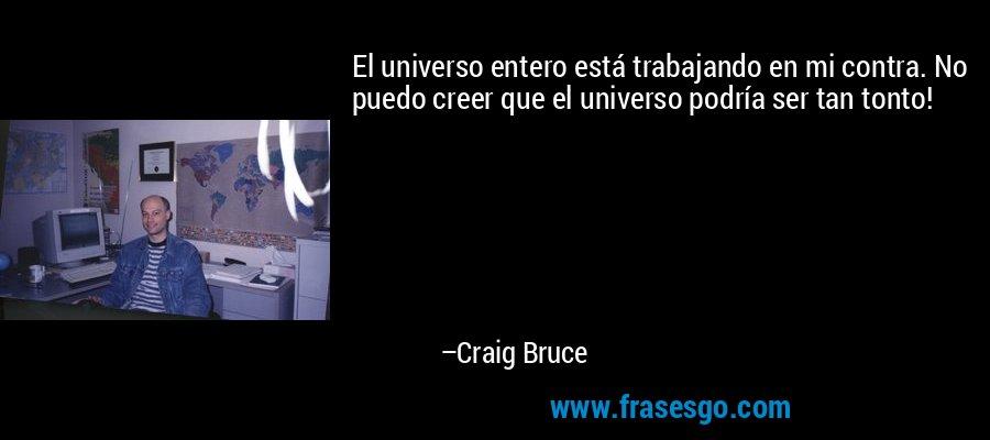 El universo entero está trabajando en mi contra. No puedo creer que el universo podría ser tan tonto! – Craig Bruce