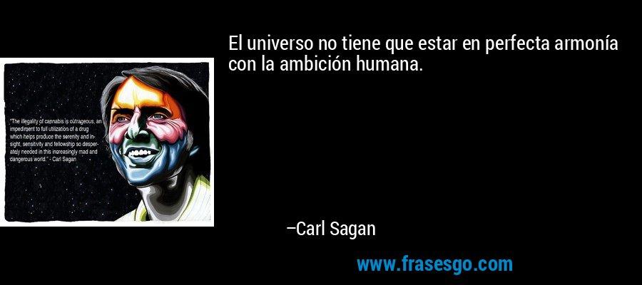 El universo no tiene que estar en perfecta armonía con la ambición humana. – Carl Sagan