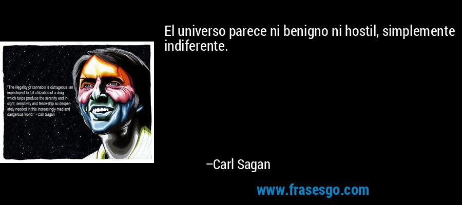 El universo parece ni benigno ni hostil, simplemente indiferente. – Carl Sagan