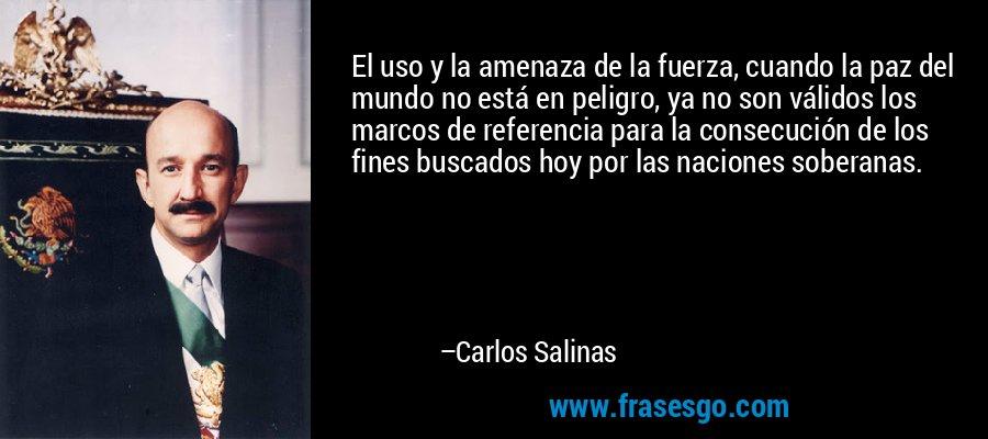 El uso y la amenaza de la fuerza, cuando la paz del mundo no está en peligro, ya no son válidos los marcos de referencia para la consecución de los fines buscados hoy por las naciones soberanas. – Carlos Salinas