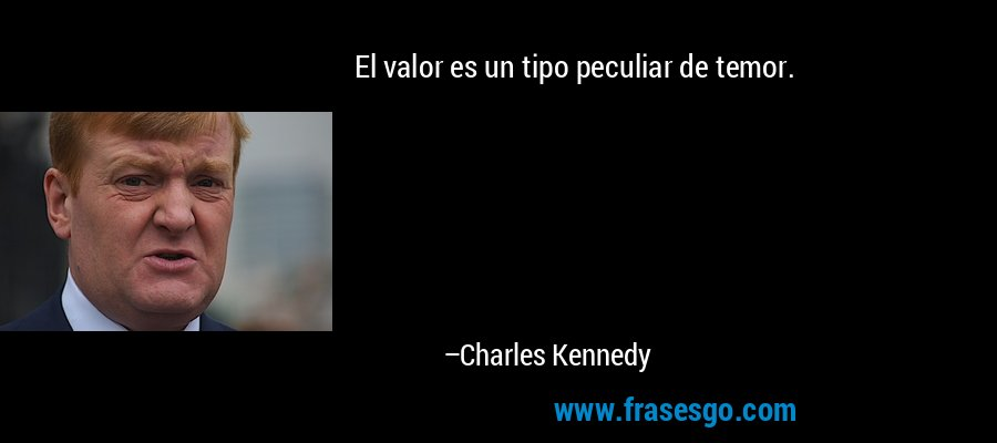 El valor es un tipo peculiar de temor. – Charles Kennedy
