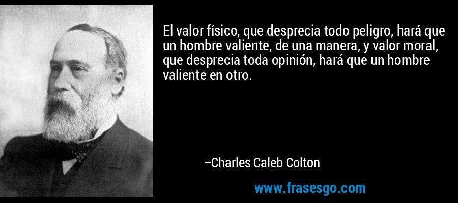 El valor físico, que desprecia todo peligro, hará que un hombre valiente, de una manera, y valor moral, que desprecia toda opinión, hará que un hombre valiente en otro. – Charles Caleb Colton