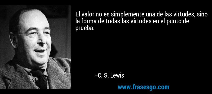 El valor no es simplemente una de las virtudes, sino la forma de todas las virtudes en el punto de prueba. – C. S. Lewis