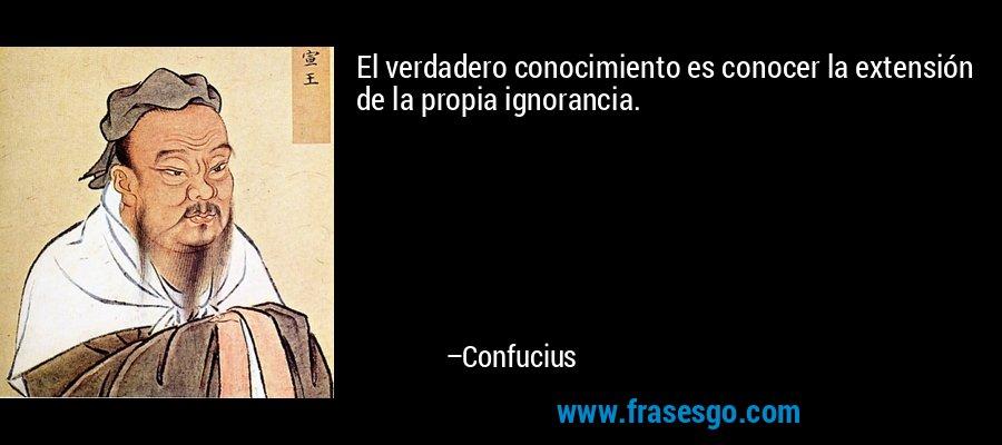 El verdadero conocimiento es conocer la extensión de la propia ignorancia. – Confucius