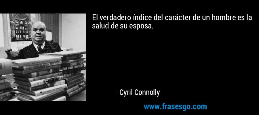 El verdadero índice del carácter de un hombre es la salud de su esposa. – Cyril Connolly