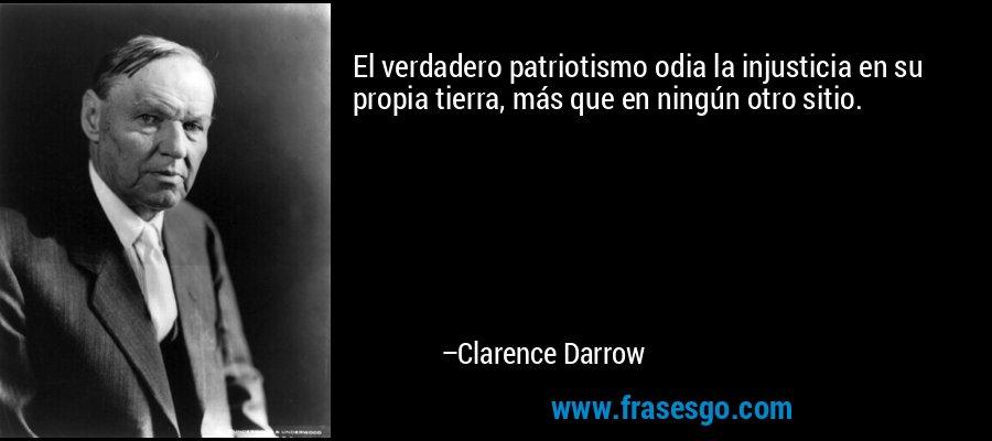 El verdadero patriotismo odia la injusticia en su propia tierra, más que en ningún otro sitio. – Clarence Darrow