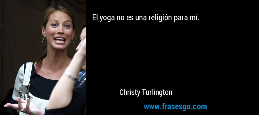 El yoga no es una religión para mí. – Christy Turlington