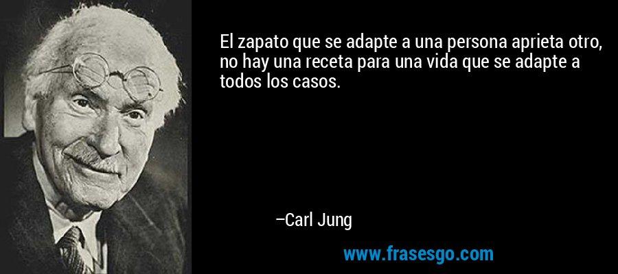El zapato que se adapte a una persona aprieta otro, no hay una receta para una vida que se adapte a todos los casos. – Carl Jung