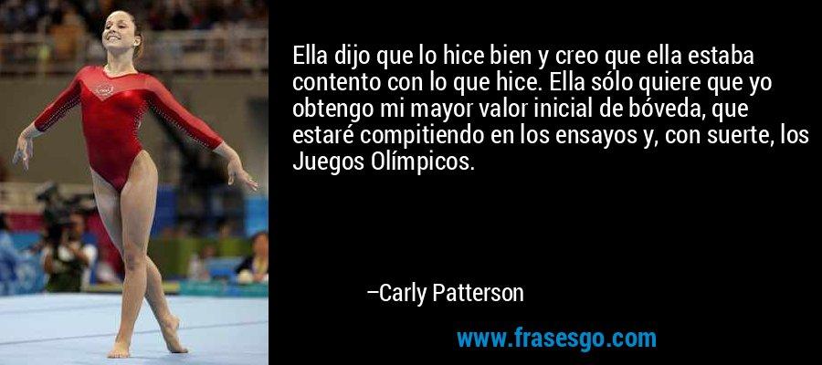 Ella dijo que lo hice bien y creo que ella estaba contento con lo que hice. Ella sólo quiere que yo obtengo mi mayor valor inicial de bóveda, que estaré compitiendo en los ensayos y, con suerte, los Juegos Olímpicos. – Carly Patterson