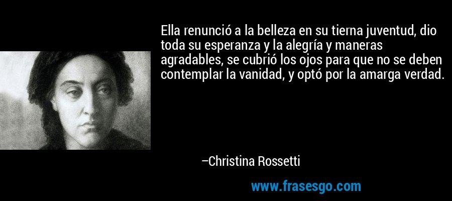 Ella renunció a la belleza en su tierna juventud, dio toda su esperanza y la alegría y maneras agradables, se cubrió los ojos para que no se deben contemplar la vanidad, y optó por la amarga verdad. – Christina Rossetti