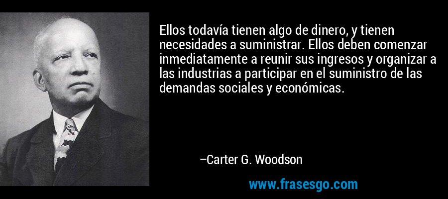 Ellos todavía tienen algo de dinero, y tienen necesidades a suministrar. Ellos deben comenzar inmediatamente a reunir sus ingresos y organizar a las industrias a participar en el suministro de las demandas sociales y económicas. – Carter G. Woodson