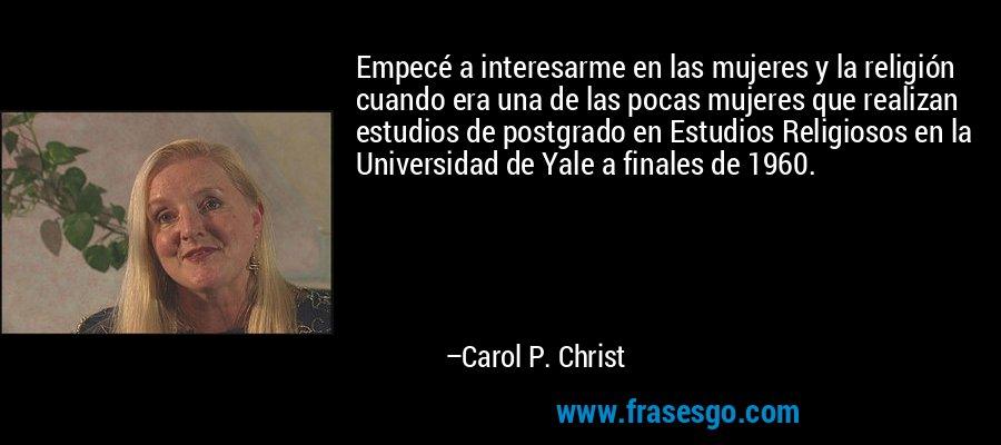 Empecé a interesarme en las mujeres y la religión cuando era una de las pocas mujeres que realizan estudios de postgrado en Estudios Religiosos en la Universidad de Yale a finales de 1960. – Carol P. Christ