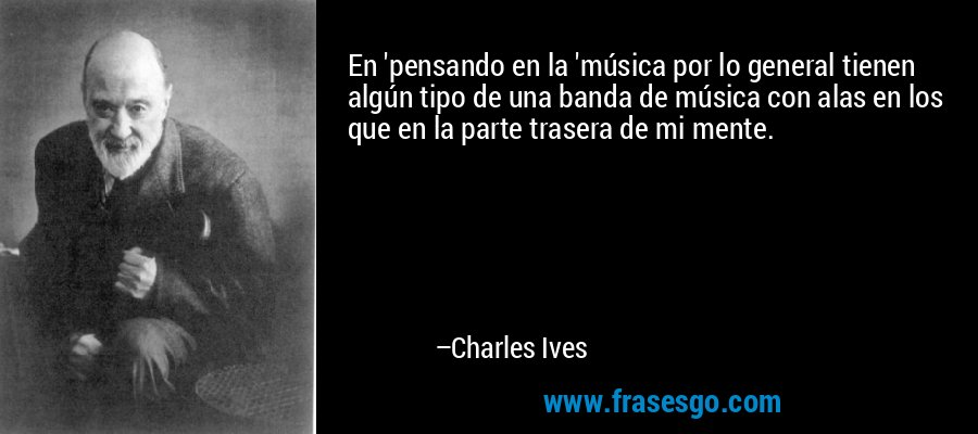 En 'pensando en la 'música por lo general tienen algún tipo de una banda de música con alas en los que en la parte trasera de mi mente. – Charles Ives