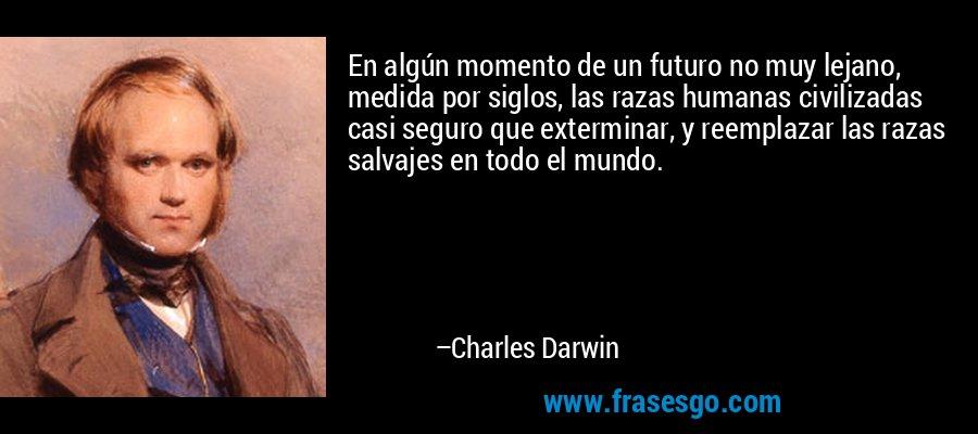 En algún momento de un futuro no muy lejano, medida por siglos, las razas humanas civilizadas casi seguro que exterminar, y reemplazar las razas salvajes en todo el mundo. – Charles Darwin