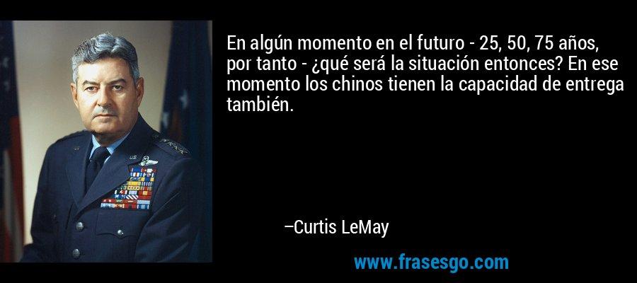 En algún momento en el futuro - 25, 50, 75 años, por tanto - ¿qué será la situación entonces? En ese momento los chinos tienen la capacidad de entrega también. – Curtis LeMay