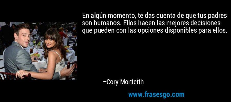 En algún momento, te das cuenta de que tus padres son humanos. Ellos hacen las mejores decisiones que pueden con las opciones disponibles para ellos. – Cory Monteith