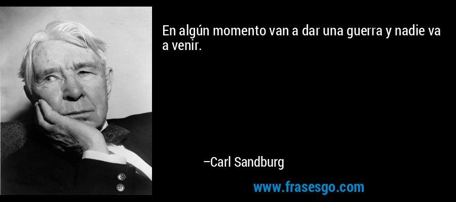 En algún momento van a dar una guerra y nadie va a venir. – Carl Sandburg