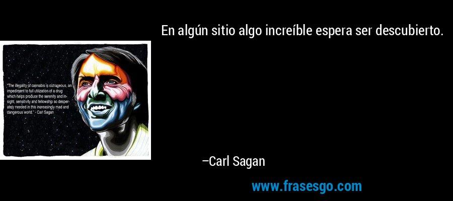 En algún sitio algo increíble espera ser descubierto. – Carl Sagan