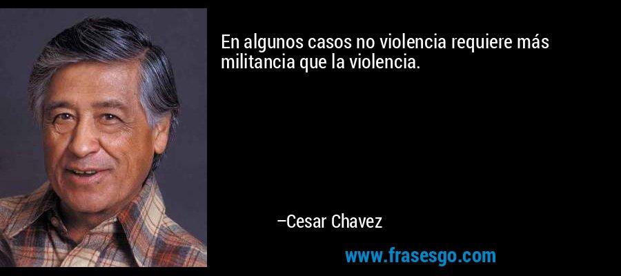En algunos casos no violencia requiere más militancia que la violencia. – Cesar Chavez
