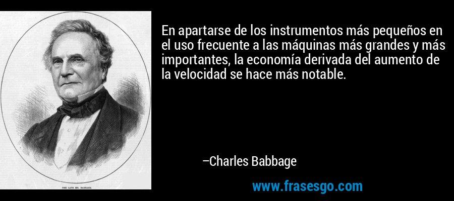 En apartarse de los instrumentos más pequeños en el uso frecuente a las máquinas más grandes y más importantes, la economía derivada del aumento de la velocidad se hace más notable. – Charles Babbage