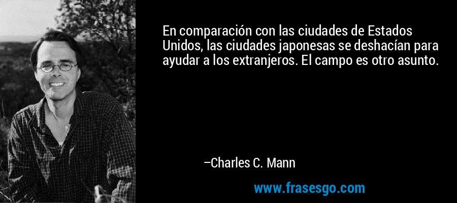 En comparación con las ciudades de Estados Unidos, las ciudades japonesas se deshacían para ayudar a los extranjeros. El campo es otro asunto. – Charles C. Mann