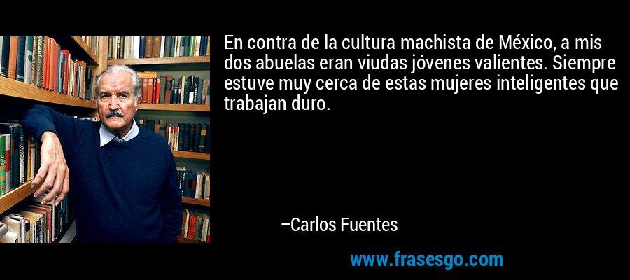 En contra de la cultura machista de México, a mis dos abuelas eran viudas jóvenes valientes. Siempre estuve muy cerca de estas mujeres inteligentes que trabajan duro. – Carlos Fuentes