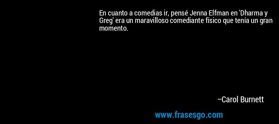 En cuanto a comedias ir, pensé Jenna Elfman en 'Dharma y Greg' era un maravilloso comediante físico que tenía un gran momento. – Carol Burnett