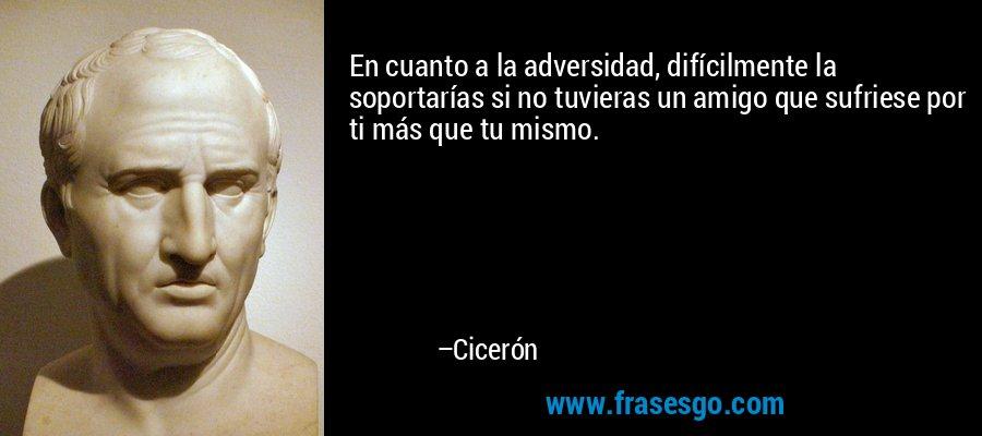 En cuanto a la adversidad, difícilmente la soportarías si no tuvieras un amigo que sufriese por ti más que tu mismo. – Cicerón
