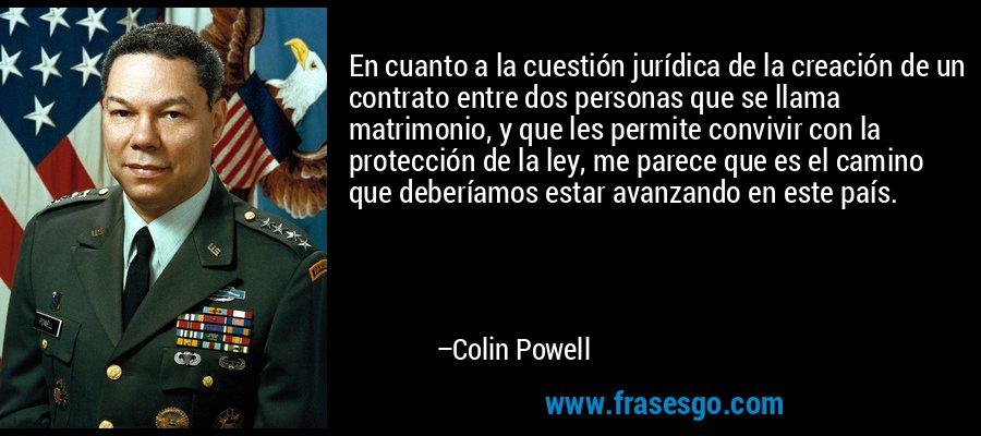 En cuanto a la cuestión jurídica de la creación de un contrato entre dos personas que se llama matrimonio, y que les permite convivir con la protección de la ley, me parece que es el camino que deberíamos estar avanzando en este país. – Colin Powell