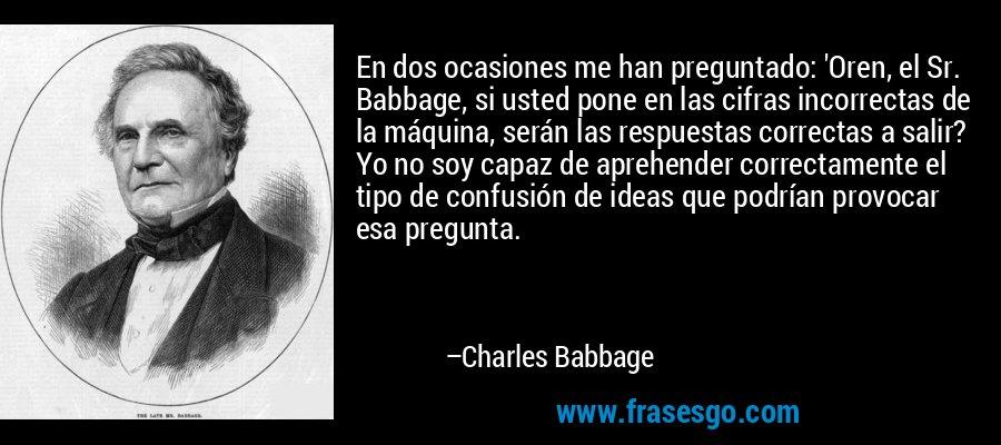En dos ocasiones me han preguntado: 'Oren, el Sr. Babbage, si usted pone en las cifras incorrectas de la máquina, serán las respuestas correctas a salir? Yo no soy capaz de aprehender correctamente el tipo de confusión de ideas que podrían provocar esa pregunta. – Charles Babbage