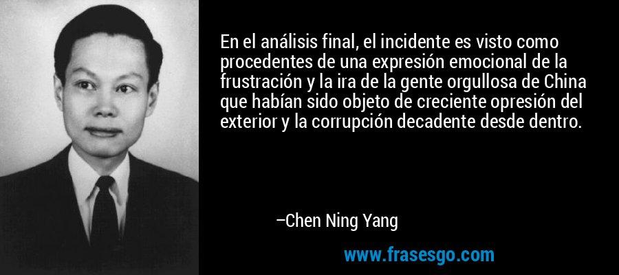 En el análisis final, el incidente es visto como procedentes de una expresión emocional de la frustración y la ira de la gente orgullosa de China que habían sido objeto de creciente opresión del exterior y la corrupción decadente desde dentro. – Chen Ning Yang