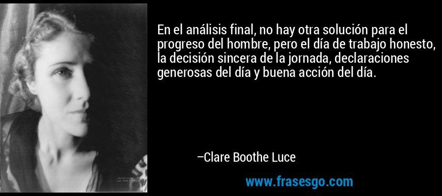 En el análisis final, no hay otra solución para el progreso del hombre, pero el día de trabajo honesto, la decisión sincera de la jornada, declaraciones generosas del día y buena acción del día. – Clare Boothe Luce